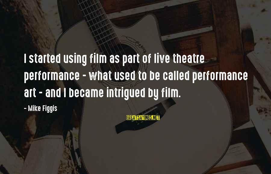 Performance Theatre Sayings By Mike Figgis: I started using film as part of live theatre performance - what used to be