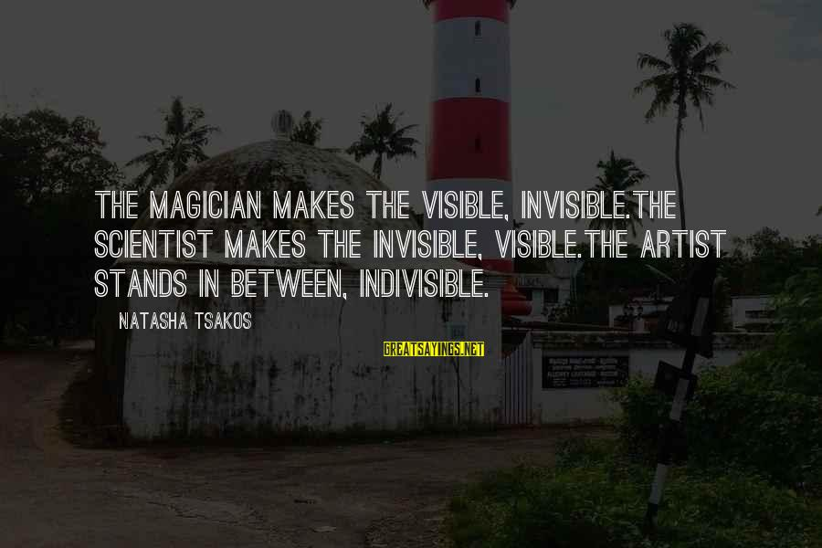 Performance Theatre Sayings By Natasha Tsakos: The Magician makes the visible, invisible.The Scientist makes the invisible, visible.The Artist stands in between,
