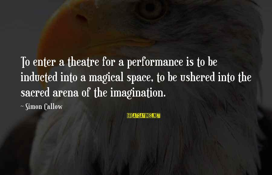 Performance Theatre Sayings By Simon Callow: To enter a theatre for a performance is to be inducted into a magical space,