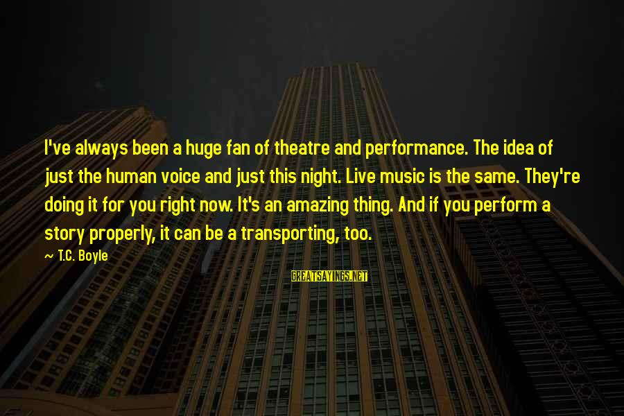Performance Theatre Sayings By T.C. Boyle: I've always been a huge fan of theatre and performance. The idea of just the
