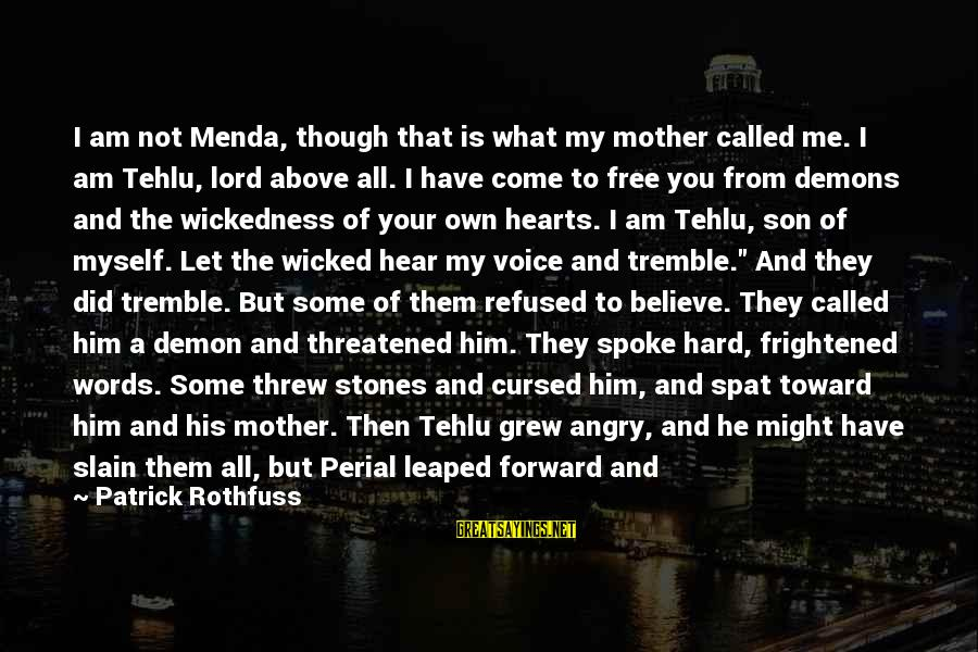 Perial Sayings By Patrick Rothfuss: I am not Menda, though that is what my mother called me. I am Tehlu,