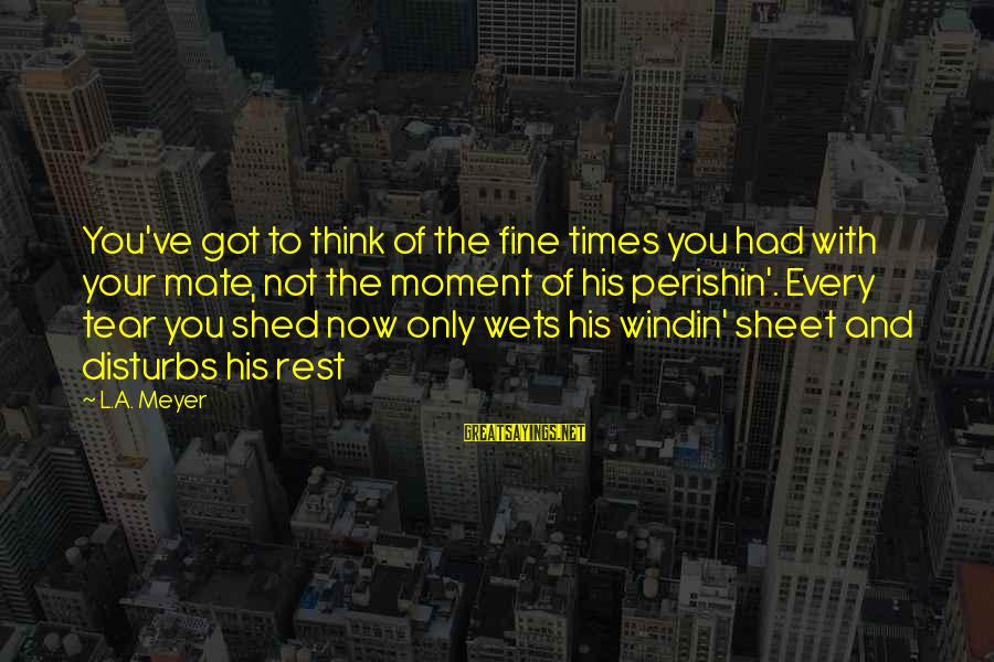 Perishin Sayings By L.A. Meyer: You've got to think of the fine times you had with your mate, not the