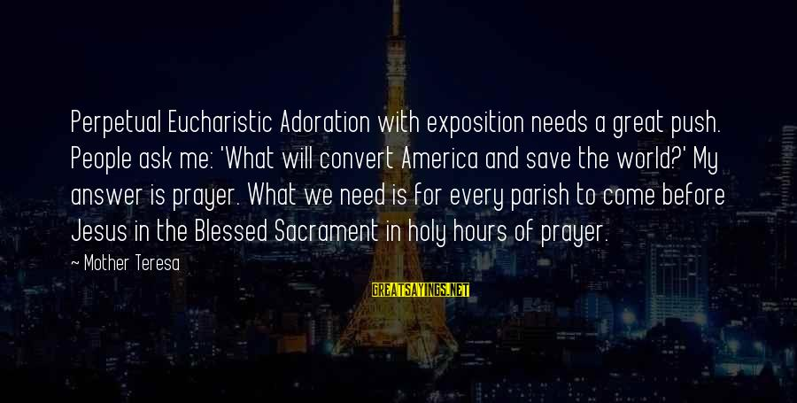 Perpetual Adoration Sayings By Mother Teresa: Perpetual Eucharistic Adoration with exposition needs a great push. People ask me: 'What will convert