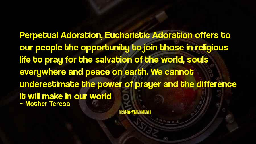 Perpetual Adoration Sayings By Mother Teresa: Perpetual Adoration, Eucharistic Adoration offers to our people the opportunity to join those in religious