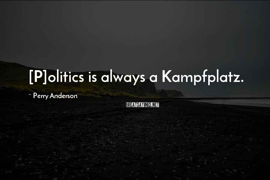 Perry Anderson Sayings: [P]olitics is always a Kampfplatz.