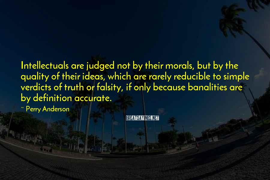 Perry Anderson Sayings: Intellectuals are judged not by their morals, but by the quality of their ideas, which