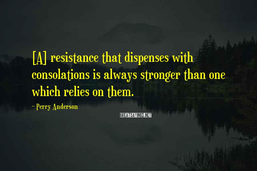 Perry Anderson Sayings: [A] resistance that dispenses with consolations is always stronger than one which relies on them.