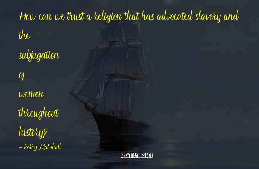 Perry Marshall Sayings: How can we trust a religion that has advocated slavery and the subjugation of women