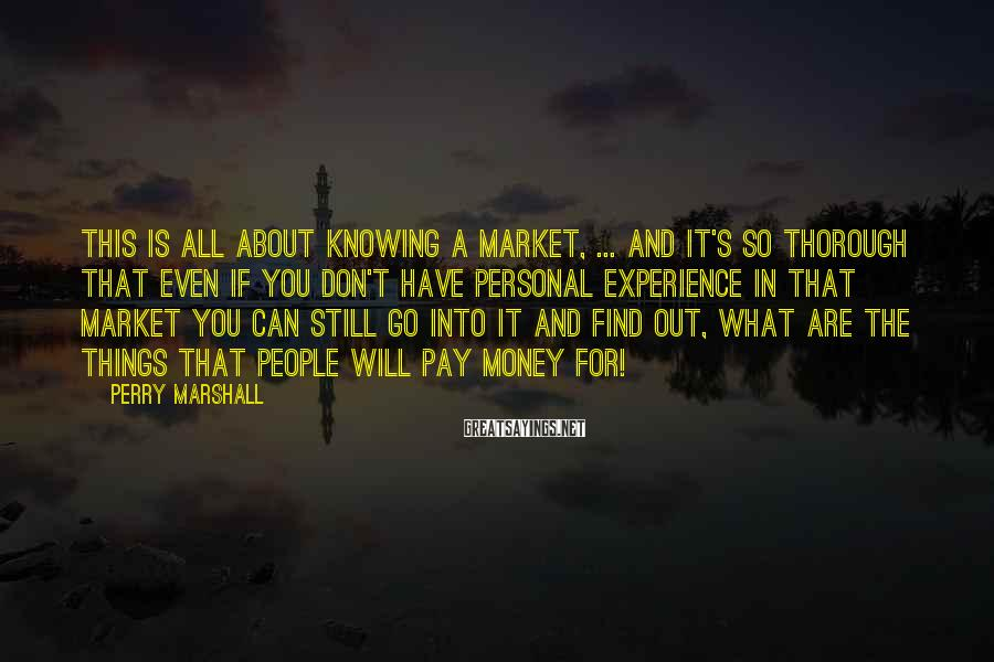 Perry Marshall Sayings: This is all about knowing a market, ... and it's so thorough that even if