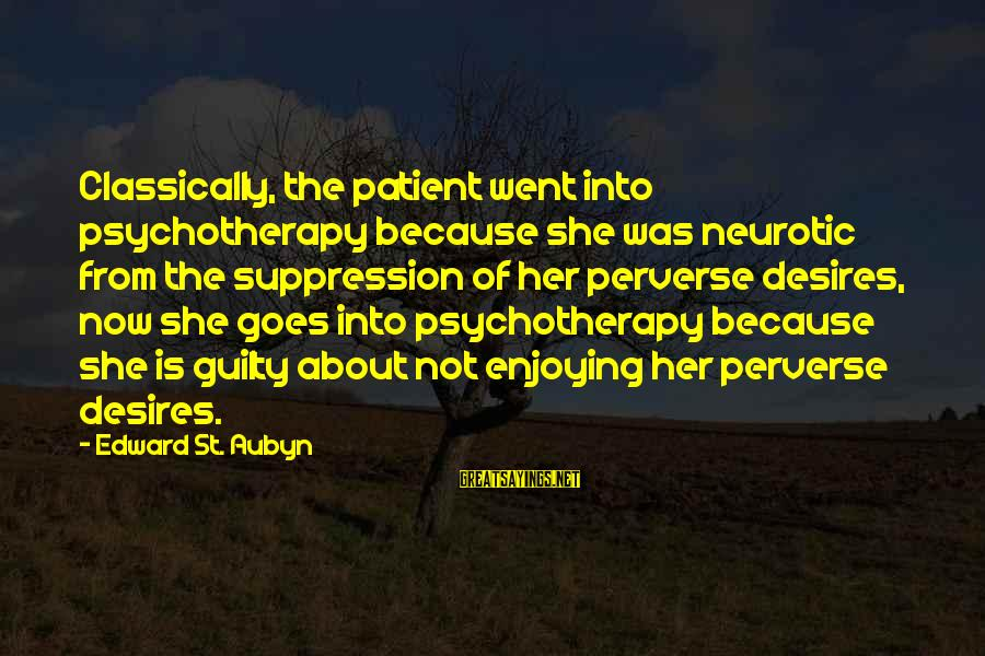Persevere Brainy Sayings By Edward St. Aubyn: Classically, the patient went into psychotherapy because she was neurotic from the suppression of her