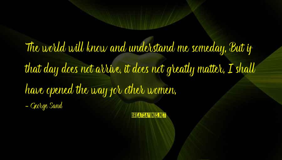 Persevere Brainy Sayings By George Sand: The world will know and understand me someday. But if that day does not arrive,