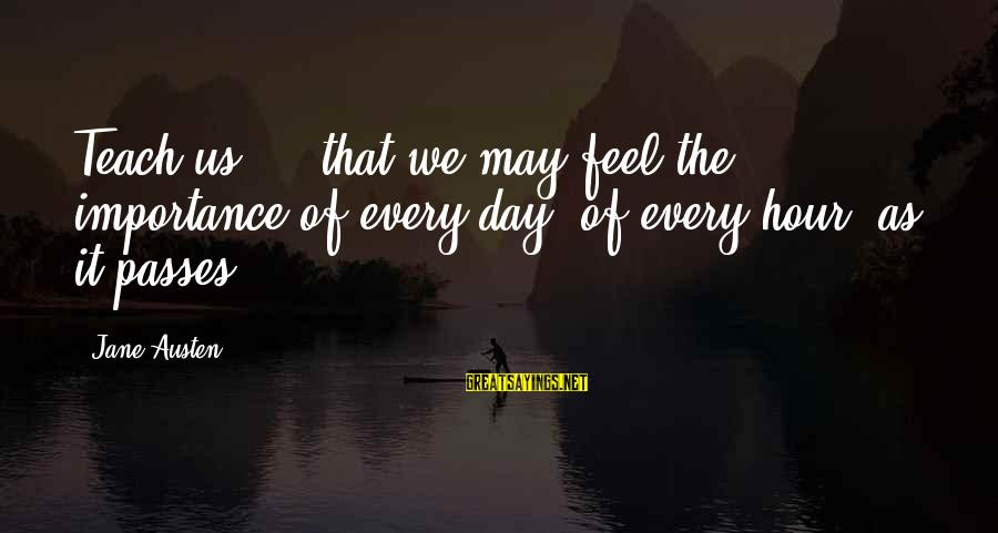 Persevere Brainy Sayings By Jane Austen: Teach us ... that we may feel the importance of every day, of every hour,