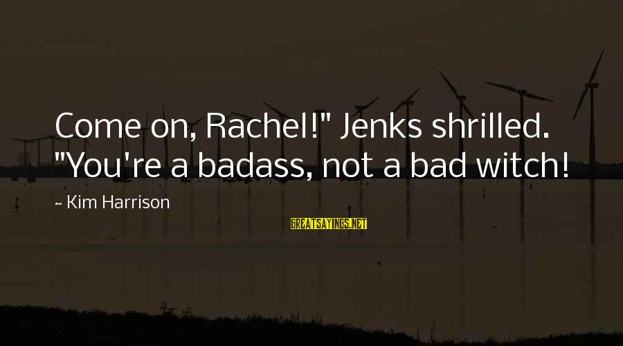 """Persevere Brainy Sayings By Kim Harrison: Come on, Rachel!"""" Jenks shrilled. """"You're a badass, not a bad witch!"""