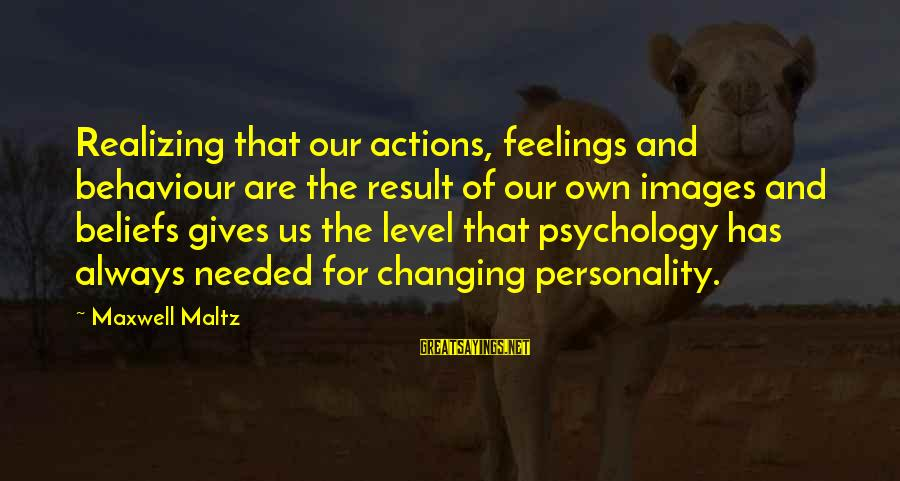 Personality Psychology Sayings By Maxwell Maltz: Realizing that our actions, feelings and behaviour are the result of our own images and