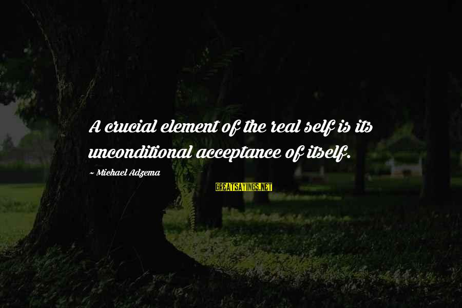 Personality Psychology Sayings By Michael Adzema: A crucial element of the real self is its unconditional acceptance of itself.
