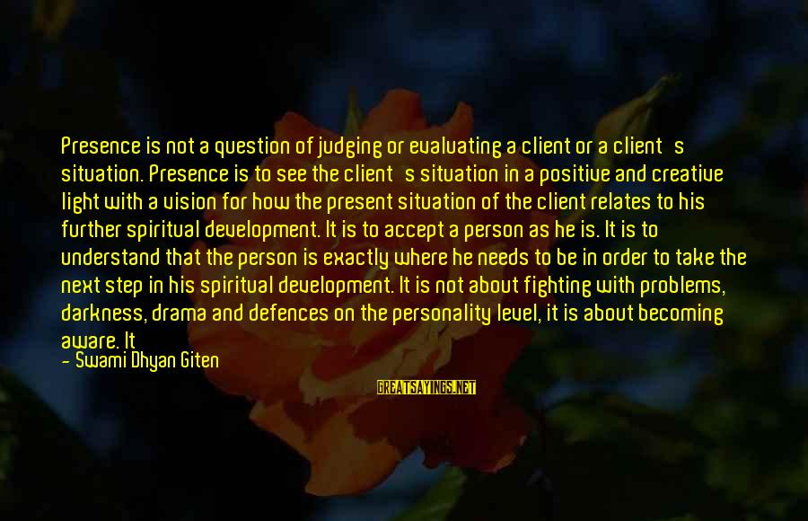 Personality Psychology Sayings By Swami Dhyan Giten: Presence is not a question of judging or evaluating a client or a client's situation.
