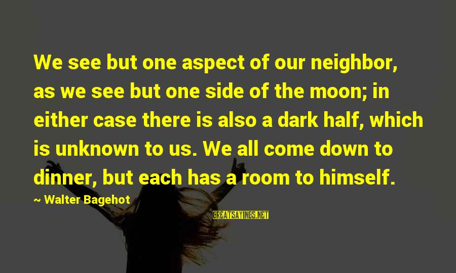 Personality Psychology Sayings By Walter Bagehot: We see but one aspect of our neighbor, as we see but one side of
