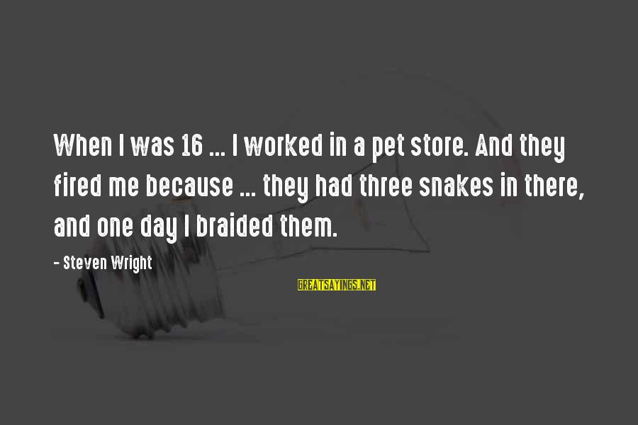 Pet Snakes Sayings By Steven Wright: When I was 16 ... I worked in a pet store. And they fired me