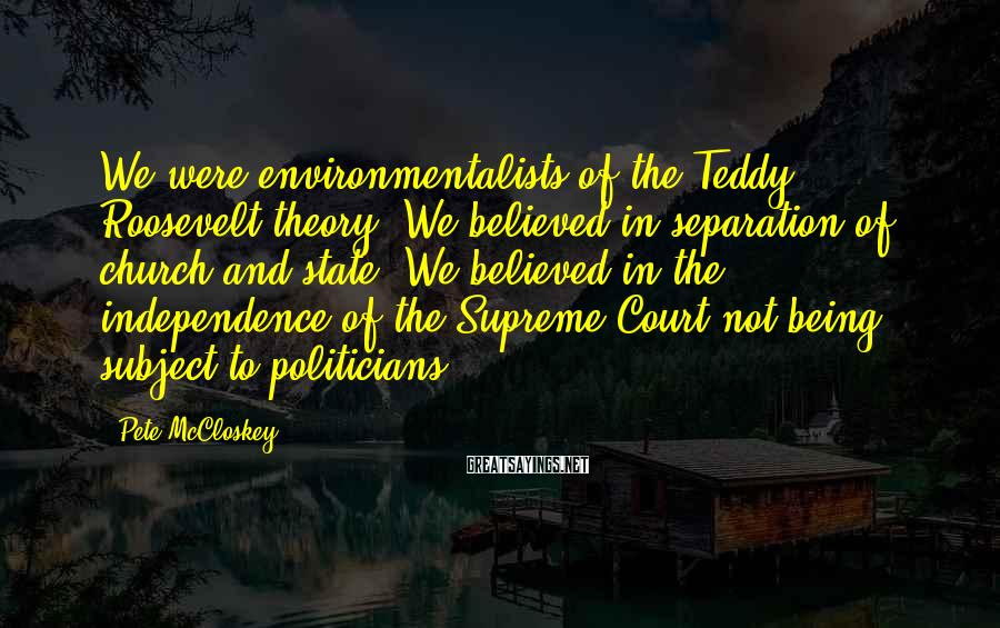 Pete McCloskey Sayings: We were environmentalists of the Teddy Roosevelt theory. We believed in separation of church and