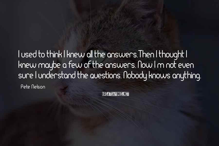 Pete Nelson Sayings: I used to think I knew all the answers. Then I thought I knew maybe