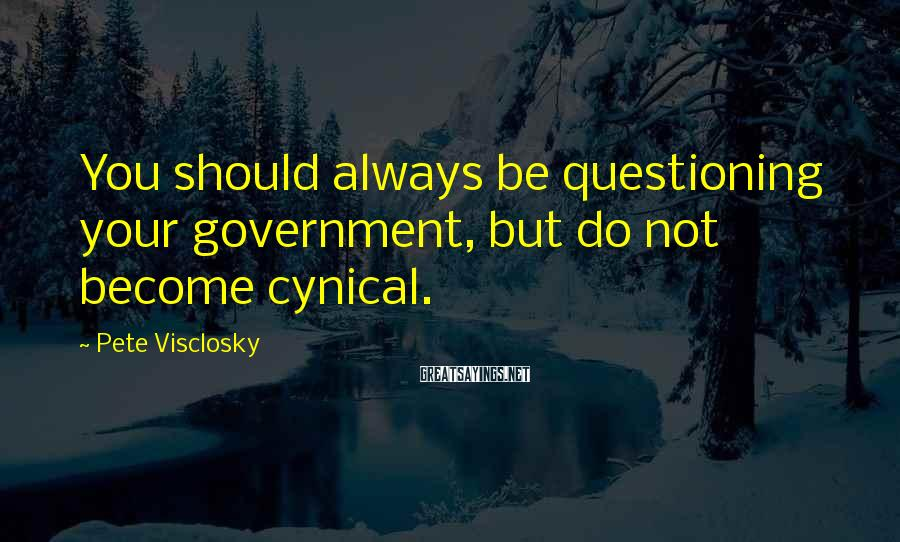 Pete Visclosky Sayings: You should always be questioning your government, but do not become cynical.