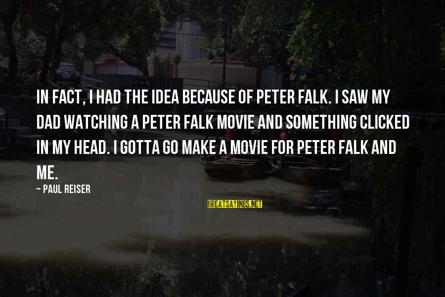 Peter And Paul Movie Sayings By Paul Reiser: In fact, I had the idea because of Peter Falk. I saw my dad watching