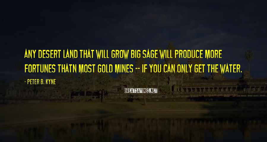 Peter B. Kyne Sayings: Any desert land that will grow big sage will produce more fortunes thatn most gold
