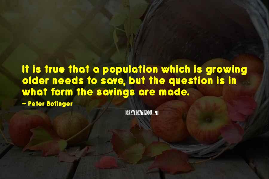 Peter Bofinger Sayings: It is true that a population which is growing older needs to save, but the