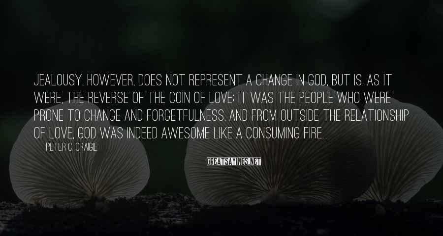 Peter C. Craigie Sayings: Jealousy, however, does not represent a change in God, but is, as it were, the