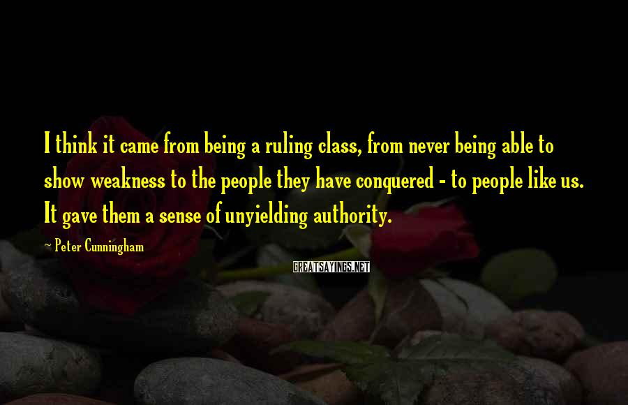 Peter Cunningham Sayings: I think it came from being a ruling class, from never being able to show