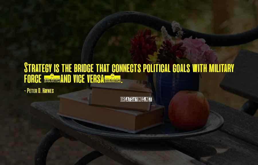 Peter D. Haynes Sayings: Strategy is the bridge that connects political goals with military force (and vice versa).