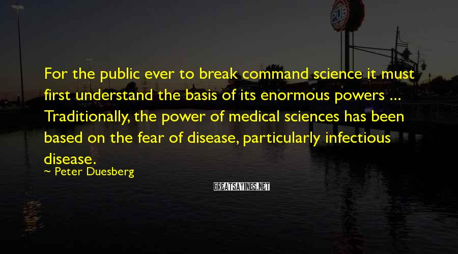 Peter Duesberg Sayings: For the public ever to break command science it must first understand the basis of