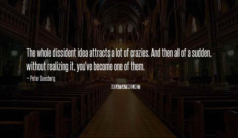 Peter Duesberg Sayings: The whole dissident idea attracts a lot of crazies. And then all of a sudden,