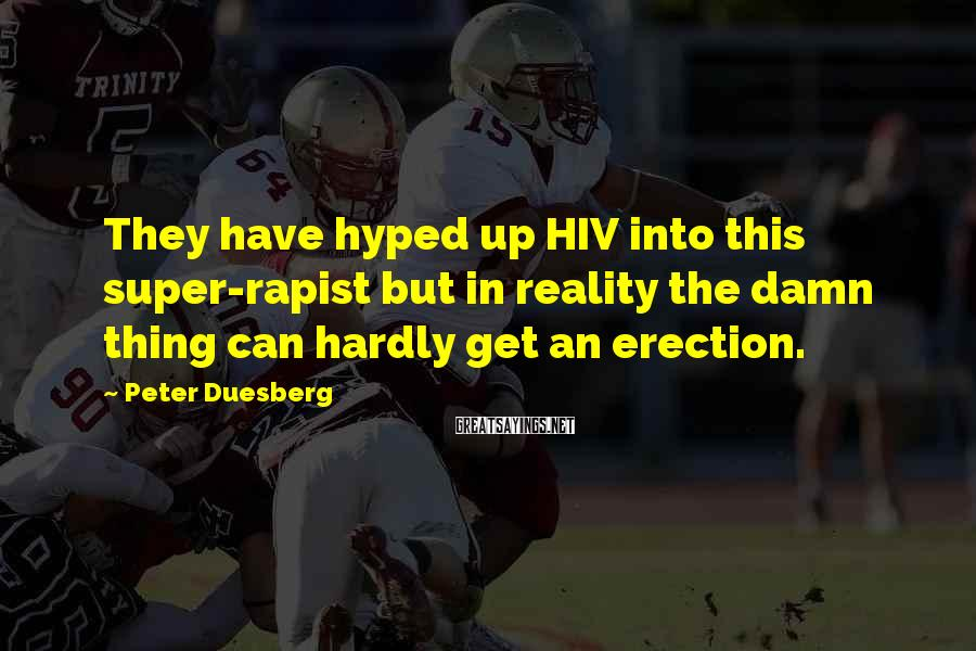 Peter Duesberg Sayings: They have hyped up HIV into this super-rapist but in reality the damn thing can