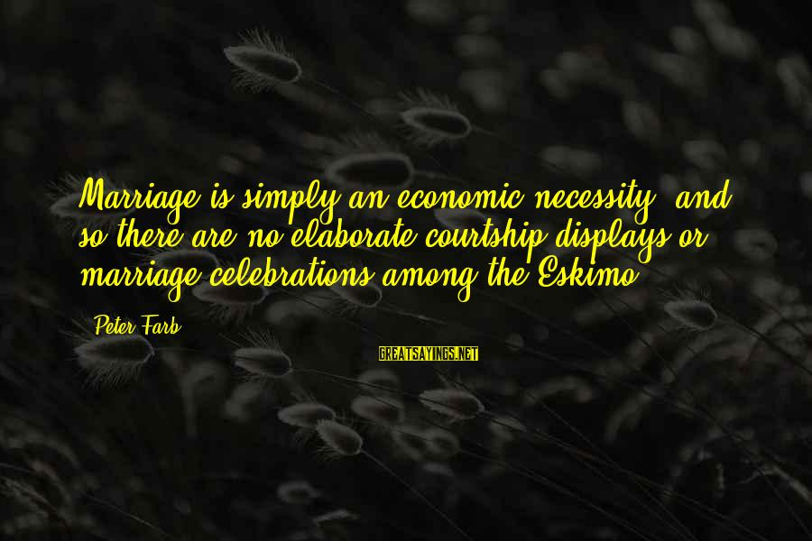 Peter Farb Sayings By Peter Farb: Marriage is simply an economic necessity, and so there are no elaborate courtship displays or