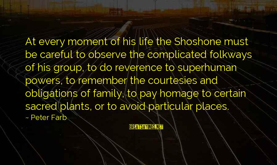 Peter Farb Sayings By Peter Farb: At every moment of his life the Shoshone must be careful to observe the complicated