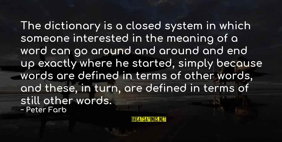 Peter Farb Sayings By Peter Farb: The dictionary is a closed system in which someone interested in the meaning of a