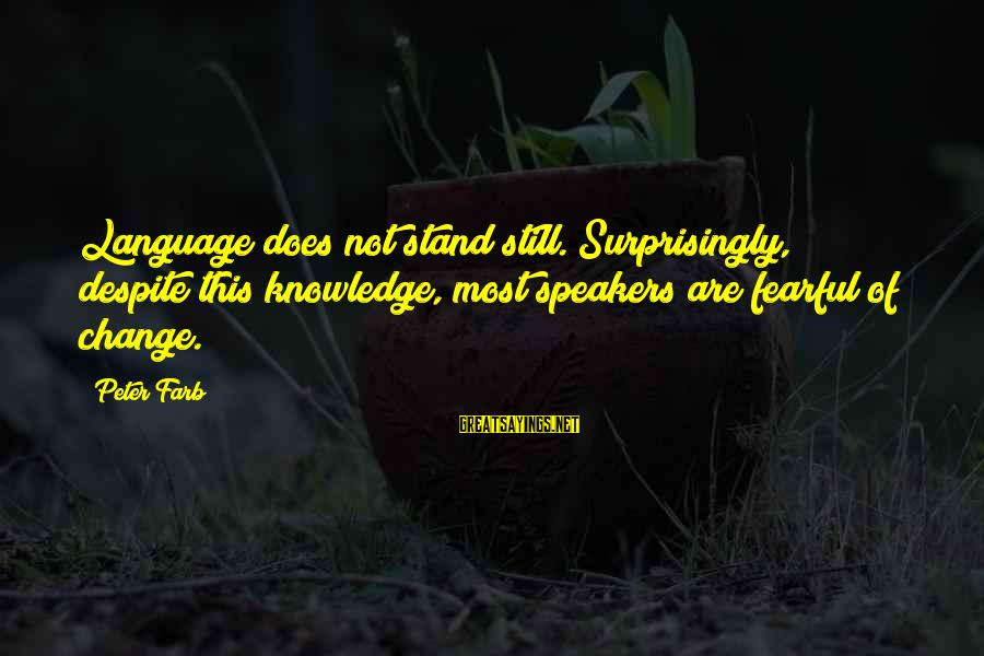 Peter Farb Sayings By Peter Farb: Language does not stand still. Surprisingly, despite this knowledge, most speakers are fearful of change.