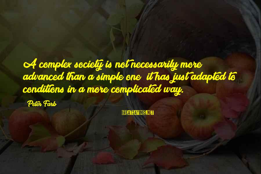 Peter Farb Sayings By Peter Farb: A complex society is not necessarily more advanced than a simple one; it has just