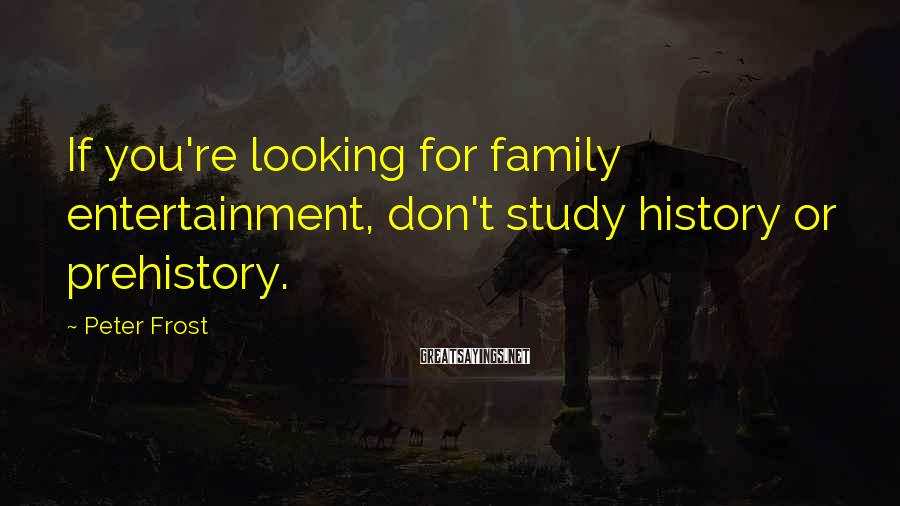 Peter Frost Sayings: If you're looking for family entertainment, don't study history or prehistory.