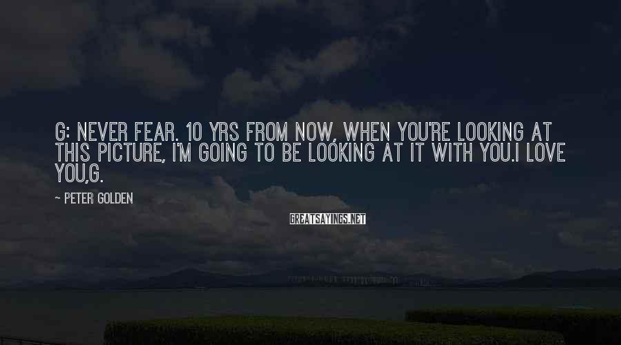 Peter Golden Sayings: G: Never fear. 10 yrs from now, when you're looking at this picture, I'm going