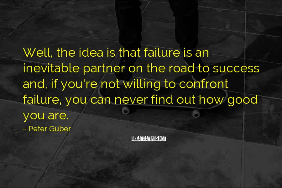 Peter Guber Sayings: Well, the idea is that failure is an inevitable partner on the road to success