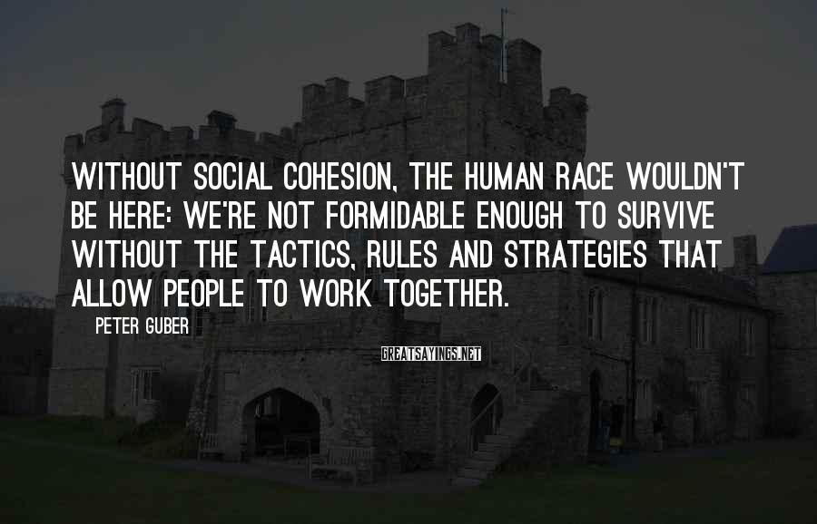 Peter Guber Sayings: Without social cohesion, the human race wouldn't be here: We're not formidable enough to survive