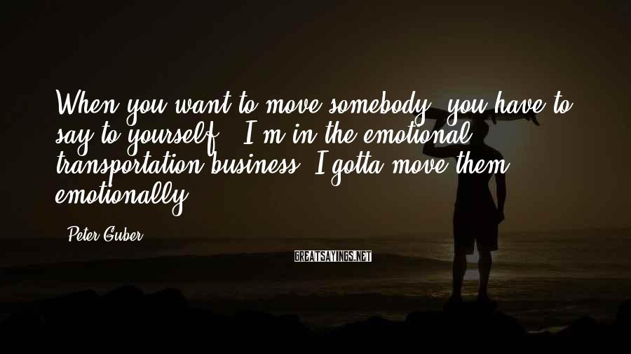 Peter Guber Sayings: When you want to move somebody, you have to say to yourself: 'I'm in the