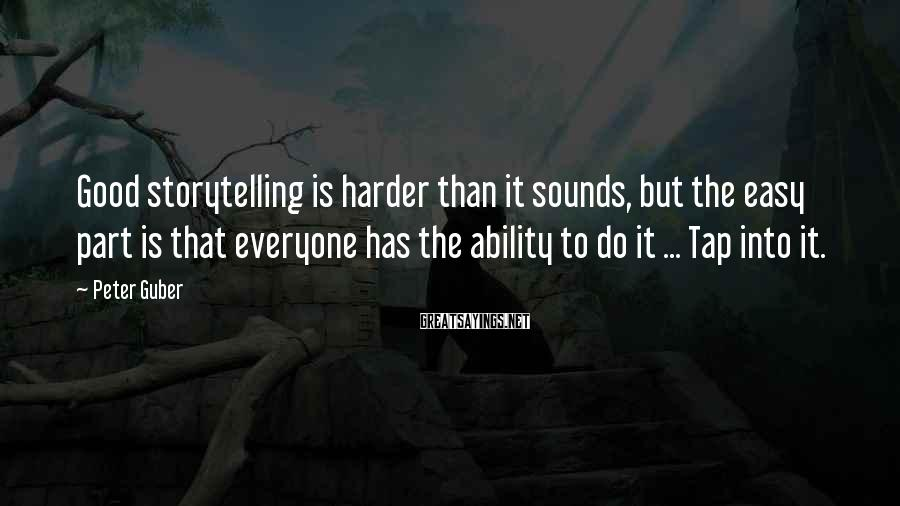 Peter Guber Sayings: Good storytelling is harder than it sounds, but the easy part is that everyone has