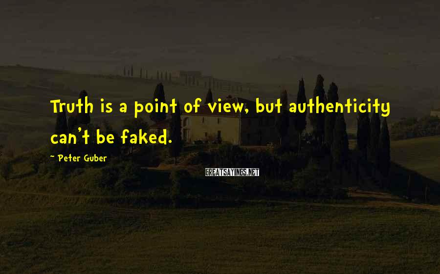 Peter Guber Sayings: Truth is a point of view, but authenticity can't be faked.