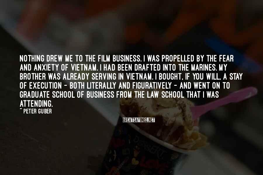 Peter Guber Sayings: Nothing drew me to the film business. I was propelled by the fear and anxiety