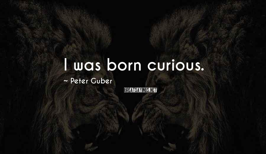 Peter Guber Sayings: I was born curious.