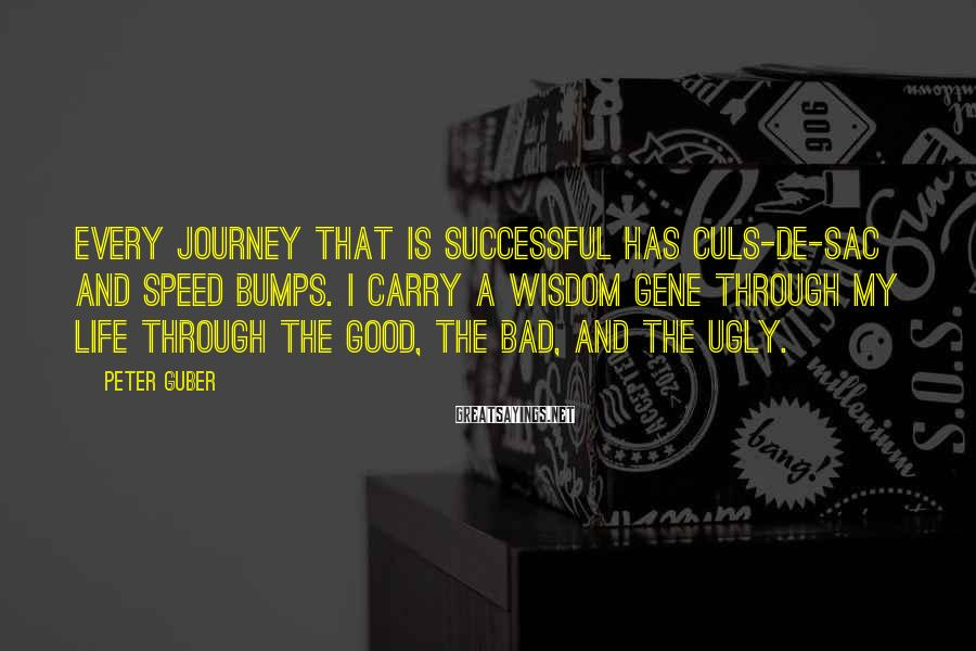 Peter Guber Sayings: Every journey that is successful has culs-de-sac and speed bumps. I carry a wisdom gene