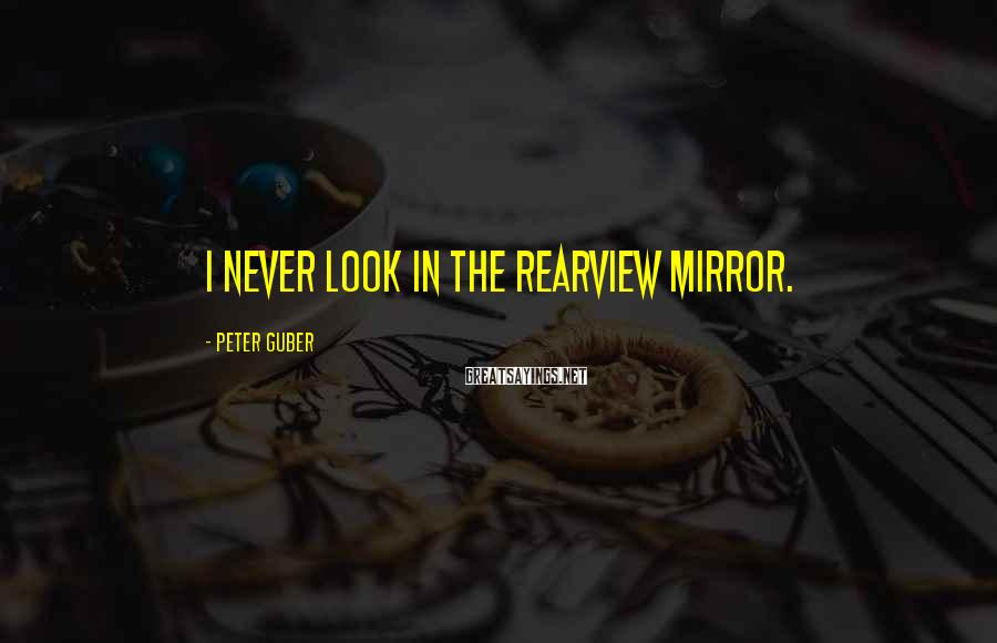 Peter Guber Sayings: I never look in the rearview mirror.